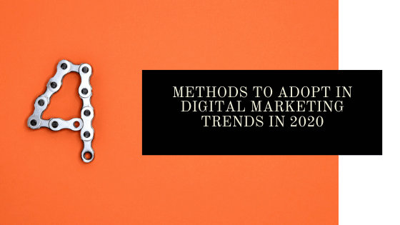 4 Methods to Adopt in Digital Marketing Trends in 2020