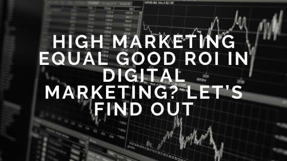 High Marketing Equal Good ROI in Digital Marketing_ Let's Find Out