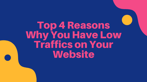 Top 4 Reasons Why You Have Low Traffics on Your Website
